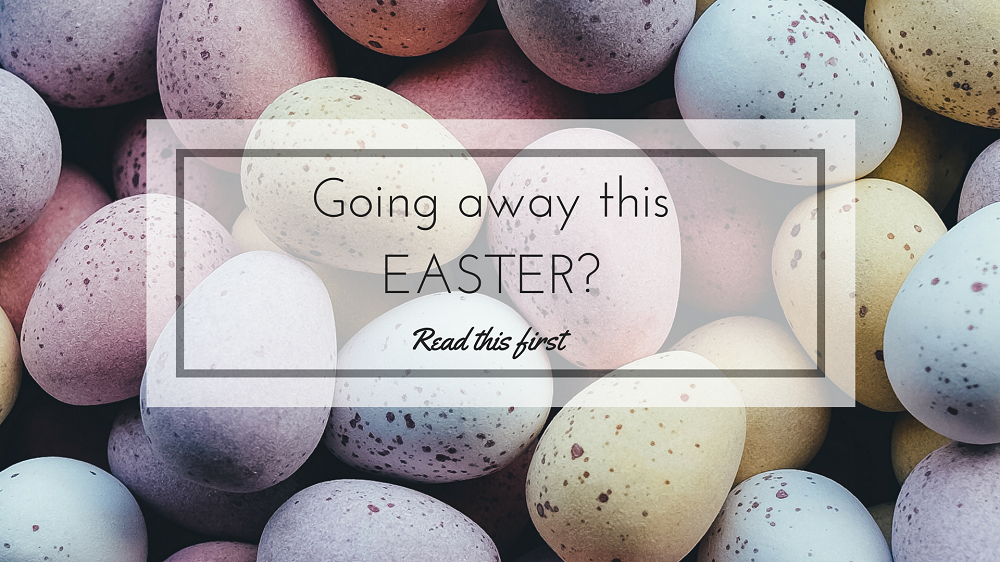 Going away this Easter? Read this first